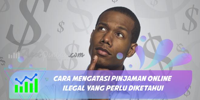 Cara Mengatasi Pinjaman Online Ilegal Yang Perlu Diketahui
